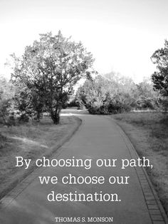 By choosing our path, we choose our destination. ~ Thomas S. Monson