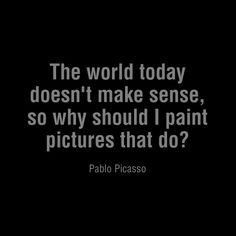 The World Today Doesn't Make Sense, So Why Should I Paint Pictures That Do? by Pablo Picasso