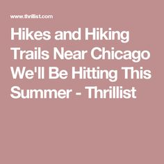 Hikes and Hiking Trails Near Chicago We'll Be Hitting This Summer - Thrillist