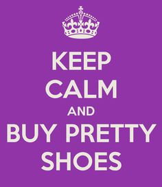 KEEP CALM AND BUY PRETTY SHOES - KEEP CALM AND CARRY ON Image ...