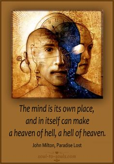 The mind is its own place, and in itself can make a heaven of hell, a hell of heaven.