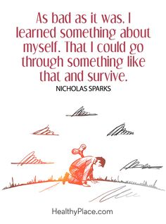 Quote on mental health: As bad as it was, I learned something about myself. Than I could go through something like that and survive – Nicholas Sparks. www.HealthyPlace.com