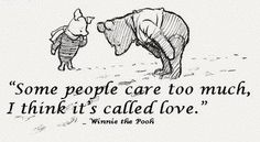 """Some people care too much, I think it's called love."" Winnie the Pooh"