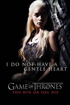 """I do not have a gentle heart."" - Daenerys Targaryen, Game of Thrones"