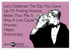Let's Celebrate The Day You Gave Up On Finding Anyone Better Than Me. It Was A Lost Cause Anyway. Happy Anniversary.