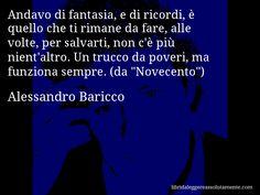 Aforisma di Alessandro Baricco , Andavo di fantasia, e di ricordi, è quello che ti rimane da fare, alle volte, per salvarti, non c'è più nient'altro. Un trucco da poveri, ma funziona sempre. (da Novecento)