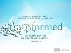 And we all, with unveiled face, beholding the glory of the Lord, are being transformed into the same image from one degree of glory to another....