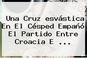 http://tecnoautos.com/wp-content/uploads/imagenes/tendencias/thumbs/una-cruz-esvastica-en-el-cesped-empano-el-partido-entre-croacia-e.jpg Esvastica. Una cruz esvástica en el césped empañó el partido entre Croacia e ..., Enlaces, Imágenes, Videos y Tweets - http://tecnoautos.com/actualidad/esvastica-una-cruz-esvastica-en-el-cesped-empano-el-partido-entre-croacia-e/