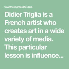 Didier Triglia is a French artist who creates art in a wide variety of media. This particular lesson is influenced by his paintings made from crushed cans. This is a wonderful recycled art unit that can inspire many different types of art projects from 2D to 3D.
