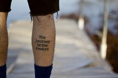 The journey is the reward http://tattoos-ideas.net/the-journey-is-the-reward/ Black Ink, Leg Tattoos, Quote Tattoos