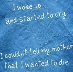 I started to cry because i couldn't tell my mother i wanted to die