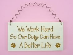 We Work Hard So Our Dogs Can Have A Better Life:  by CraftCreationsEtsy.com , https://www.etsy.com/listing/189929389/little-sign-i-work-hard-so-my-dog-can?ref=shop_home_active_1