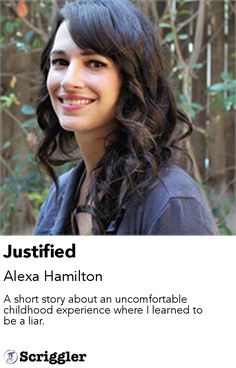 Justified by Alexa Hamilton https://scriggler.com/detailPost/story/47721 A short story about an uncomfortable childhood experience where I learned to be a liar.