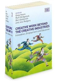Creative Work Beyond the Creative Industries: Innovation, employment and education - edited by Greg Hearn, Ruth Bridgstock, Ben Goldsmith, and Jess Rodgers - August 2014