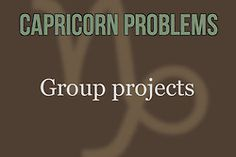 Capricorn Problems - omfg group projects are the bane of my existence; why should i be expected to work with all the stupids?