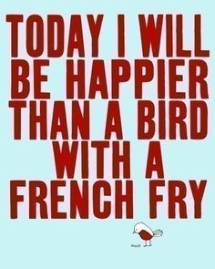 This is a good daily affirmation. Easy to remember, too...mmmm...french fries...