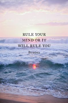 Rule your mind, or it will rule you. -Buddha via Journey of a Thousand Miles