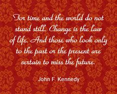 """For time and the world do not stand still. Change is the law of life. And those who look only to the past or the present are certain to miss the future."" -John F. Kennedy"