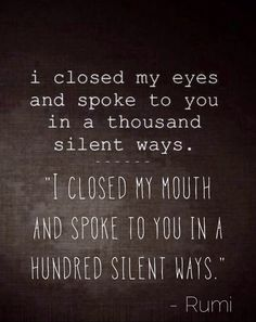 "Rumi inspired ""I closed my eyes and spoke to you in a thousand silent ways."""