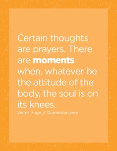 Certain thoughts are prayers. There are moments when, whatever be the attitude of the body, the soul is on its knees.