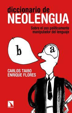 Diccionario de neolengua : sobre el uso políticamente manipulador del lenguaje / Carlos Taibo, Enrique Flores.-- Madrid : Catarata, D.L. 2015.