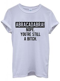 Abracadabra Nope You Are Still B*tch Funny Hipster Swag White Weiß Damen Herren Men Women Unisex Top T-Shirt-Small