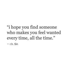 I hope you find someone who makes you feel wanted every time, all the time. - rh Sin