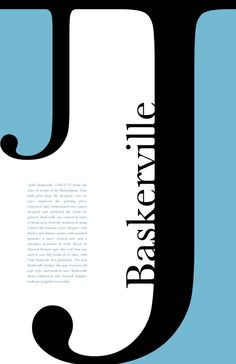 #Baskerville Baskerville was designed by John Baskerville and this poster was designed by Michelle Rauh. I like this poster because of the contrast from the light blue to instant black, right back to opposite white. Then it kind of has an opposite effect on the other side. Also the fact that there is a big J and a slightly smaller J really catches your attention. Its really simple and I love simplicity. Sometimes the simpler the better. It really lets me know that this is about baskerville.