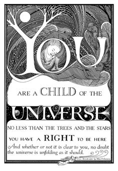 You are a child of the Universe no less than the trees and the stars you have a right to be here and whether or not it is clear to you no doubt, the Universe is unfolding as it should.