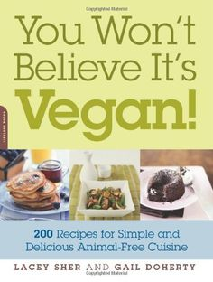 You Won't Believe It's Vegan!: 200 Recipes for Simple and Delicious Animal-Free Cuisine by Lacey Sher