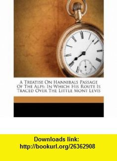 A Treatise On Hannibals Passage Of The Alps In Which His Route Is Traced Over The Little Mont Levis (9781176050938) Robert Ellis , ISBN-10: 1176050931  , ISBN-13: 978-1176050938 ,  , tutorials , pdf , ebook , torrent , downloads , rapidshare , filesonic , hotfile , megaupload , fileserve