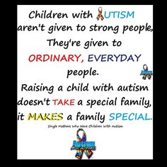 Children with Autism aren't given to strong people, They're given to ordinary, everyday people. Raising a child with autism doesn't take a special family, it makes a family special.