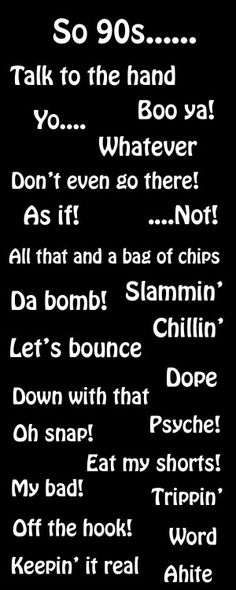"""90s slang. I just realized that I still use this slang - like all that and a bag of chips and """"my bad""""."""
