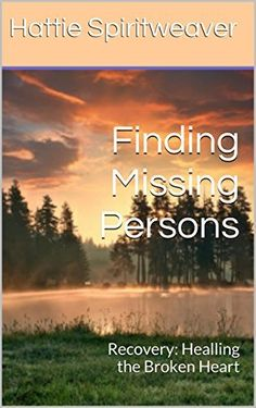 Finding Missing Persons: Recovery: Healing the Broken Heart by Hattie Spiritweaver, http://www.amazon.com/dp/B00UJFJBNI/ref=cm_sw_r_pi_dp_xovdvb1X2FNJT