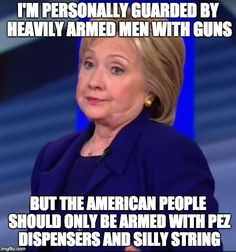 The gun control dolts aren't really for gun control ... just gun control for YOU.  | I'M PERSONALLY GUARDED BY HEAVILY ARMED MEN WITH GUNS BUT THE AMERICAN PEOPLE SHOULD ONLY BE ARMED WITH PEZ DISPENSERS AND SILLY STRING | image tagged in hillary clinton,gun control,liberal logic | made w/ Imgflip meme maker