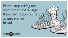 Please stop asking me whether an extra large thin-crust pizza counts as unleavened bread.