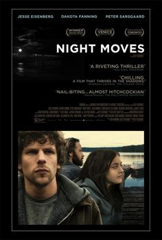Night Moves Movie Poster With their collective eye fixed on blowing up a hydroelectric dam, a pair of young environmentalists enlist the help of an ex-military explosives expert to carry out a dangerous act of eco-terrorism. Cast:Jesse Eisenberg, Dakota Fanning, Peter Sarsgaard, Alia Shawkat, Logan Miller, Kai Lennox, Katherine Waterston, James Le Gros