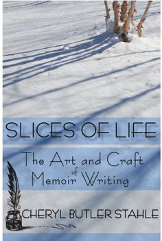 """This book takes a journey that begins at the creation of a story and ends with the completion of well crafted, polished memoir.  """"Slices of Life ~ The Art and Craft of Memoir Writing"""" by Cheryl Butler Stahle"""