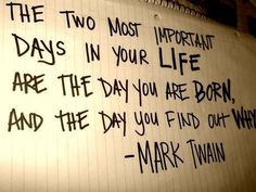 "Mark Twain ""The two most important days in your life are the day you were born and the day you find out why."""