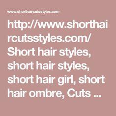 http://www.shorthaircutsstyles.com/  Short hair styles, short hair styles, short hair girl, short hair ombre, Cuts Hairstyles, hairstyles for short hair and short haircuts offical web site.  #short #haircuts #hair #styles #cuts #hairstyles