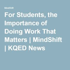 For Students, the Importance of Doing Work That Matters | MindShift | KQED News