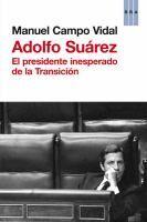 Adolfo Suárez : el presidente inesperado de la Transición / Manuel Campo Vidal