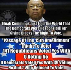 Not surprising, given that (despite his long-past contributions) Mr. Cummings is an arrogant, ignorant, faux-liberal my-party-right-or-wrong Democrat who has sacrificed principle on the altar of race-baiting political correctness. He's devoted his life to the party responsible for American racism.