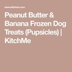 Peanut Butter & Banana Frozen Dog Treats (Pupsicles) | KitchMe