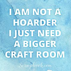 """I am not a hoarder I just need a bigger craft room."" Scrapbooking Quote. #scrapbookinghumor #scrapbookquote"