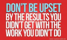 Don't be upset by the results you didn't get with the work you didn't do.