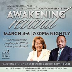 "Love Ministries & the Word of Life Community Church presents the Awakening Revival on March 4-6, 2015 at 7:30 P.M. Nightly.  Come Receive Your Prophecy for 2015 & Unlock Your Destiny!"" featuring Bishop S. Terri Smith & Bishop Calvin Blake.  Free & Open for All to Attend! Location: 5829 West Sam Houston Parkway North, Suite 1004, Houston, Texas 77041 Join Us LIVE & In Person or Online at www.lmfc.org"