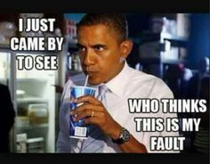 I just came by to see who think this is my fault - Obama