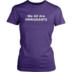 We All Are Immigrants T-Shirt, Women TShirt, Anti Trump Shirt,