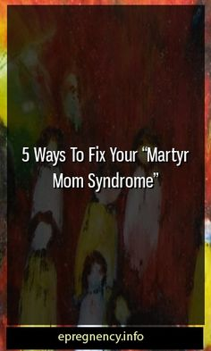 "5 Ways To Fix Your ""Martyr Mom Syndrome""  #maternity #parenting"